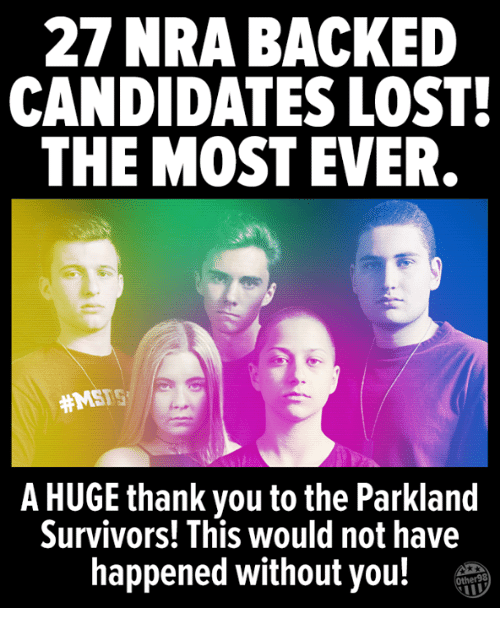 survivors: 27 NRA BACKED  CANDIDATES LOST  THE MOST EVER  #MSFS  A HUGE thank you to the Parkland  Survivors! This would not have  happened without you!T