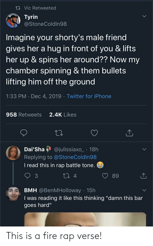 """Rap battle: 27 Vic Retweeted  Tyrin  @StoneColdIn98  Imagine your shorty's male friend  gives her a hug in front of you & lifts  her up & spins her around?? Now my  chamber spinning & them bullets  lifting him off the ground  1:33 PM · Dec 4, 2019 · Twitter for iPhone  2.4K Likes  958 Retweets  Dai'Sha  @julissiaxo_ · 18h  Replying to @StoneColdIn98  I read this in rap battle tone.  27 4  89  BMH @BenMHolloway · 15h  I was reading it like this thinking """"damn this bar  goes hard"""" This is a fire rap verse!"""