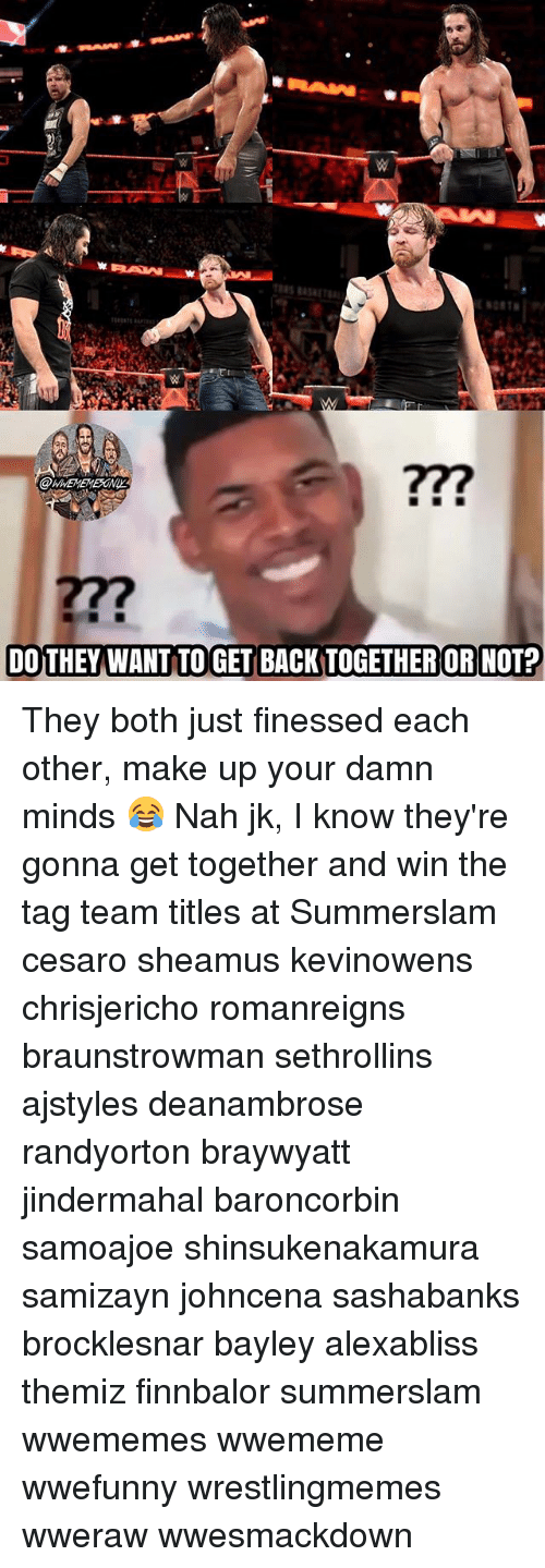 Johncena: 277  DOTHEY WANT TO GET BACK TOGETHER OR NOT? They both just finessed each other, make up your damn minds 😂 Nah jk, I know they're gonna get together and win the tag team titles at Summerslam cesaro sheamus kevinowens chrisjericho romanreigns braunstrowman sethrollins ajstyles deanambrose randyorton braywyatt jindermahal baroncorbin samoajoe shinsukenakamura samizayn johncena sashabanks brocklesnar bayley alexabliss themiz finnbalor summerslam wwememes wwememe wwefunny wrestlingmemes wweraw wwesmackdown