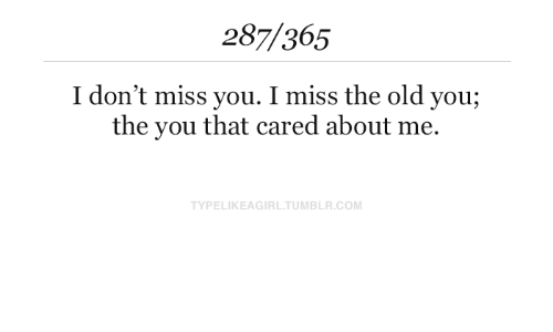 Tumblr, Old, and Com: 287/365  I don't miss you. I miss the old you;  the you that cared about me.  TYPELIKEAGIRL.TUMBLR.COM
