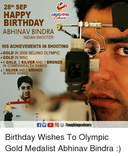 Asian, Beijing, and Birthday: 28th SEP  HAPPY LAUGHI  BIRTHDAY  ABHINAV BINDRA  INDIAN SHOOTER  HIS ACHIEVEMENTS IN SHOOTING  GOLD IN 2008 BEIJING OLYMPIC  .GOLD IN WSC  4 GOLD, 2 SILVER AND 1 BRONZE  IN COMENWEALTH GAMES  SILVER AND 2 BRONZE  IN ASIAN GAMES  霎儼  Ca凹0回  /laughingcolours Birthday Wishes To Olympic Gold Medalist Abhinav Bindra :)