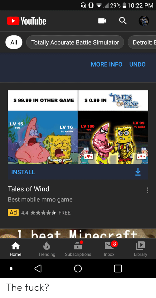 Battle Simulator: 29%  10:22 PM  YouTube  All  Totally Accurate Battle Simulator  Detroit: E  MORE INFOUNDO  TAIES  WIND  $ 0.99 IN  $99.99 IN OTHER GAME  LV 99  LV 15  LV 100  LV 16  TU AMIGO  YOU  YOU  TU AMIGO  INSTALL  Tales of Wind  Best mobile mmo game  Ad 4.4  FREE  beat Minecraft.  8  Library  Home  Trending  Subscriptions  Inbox The fuck?