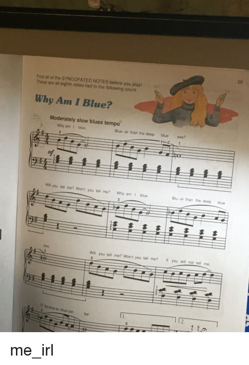 Blue, The Following, and Irl: 29  Find all of the SYNCOPATED NOTES before you play  These are all eighth notes tied to the following count  Why Am I Blue?  Moderately slow blues tempo  Why am 1 blue  ue  sea  Will you tell me? Won't you tell me?  If you will not tell me,  be blue as blue can be