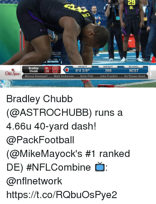 "old spice: 29  OL  HEIGHT  WEIGHT  SCHOOL  Bradley D6'4 3/8""  Chubb 28  269  NCST  Old Spice  Marcus DavenportMatt Dickerson Kylie Fitts John Franklin DaShawn Hand Bradley Chubb (@ASTROCHUBB) runs a 4.66u 40-yard dash! @PackFootball  (@MikeMayock's #1 ranked DE) #NFLCombine  📺: @nflnetwork https://t.co/RQbuOsPye2"