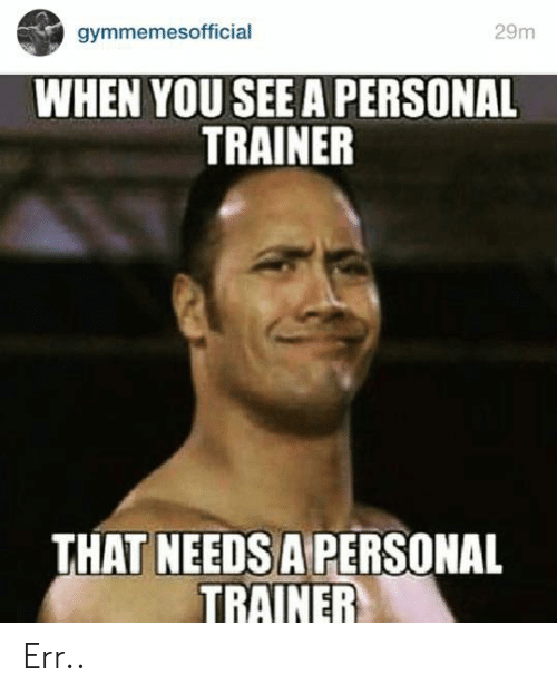 trainer: 29m  gymmemesofficial  WHEN YOU SEE A PERSONAL  TRAINER  THAT NEEDSA PERSONAL  TRAINER Err..