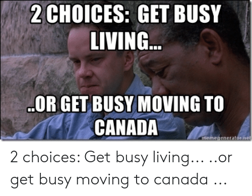 Canada Meme: 2CHOICES: GET BUSY  LIVING  OR GET BUSY MOVING TO  CANADA  meme 2 choices: Get busy living... ..or get busy moving to canada ...