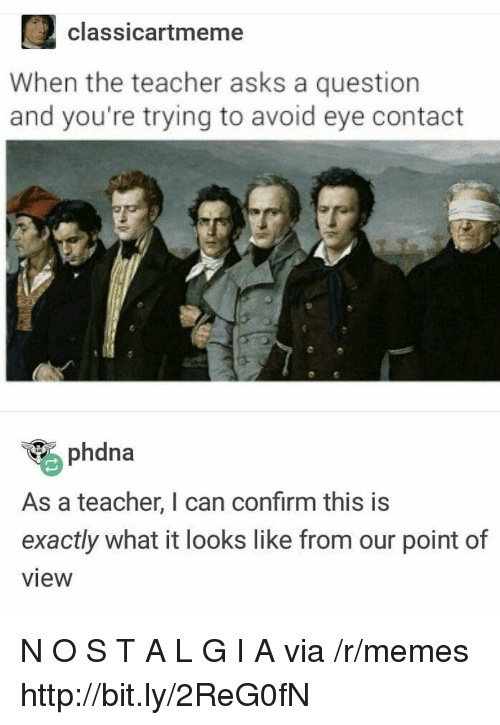 avoid-eye-contact: 2classicartmeme  When the teacher asks a question  and you're trying to avoid eye contact  phdna  As a teacher, I can confirm this is  exactly what it looks like from our point of  view N O S T A L G I A via /r/memes http://bit.ly/2ReG0fN