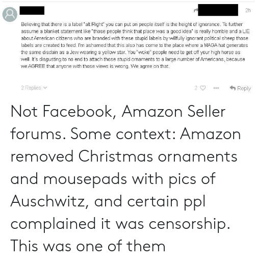 "Amazon, Christmas, and Facebook: 2h  Believing that there is a label ""alt Right"" you can put on people itself is the height of ignorance. To further  assume a blanket statement like ""those people think that place was a good idea"" is really horrible and a LIE  about American citizens who are branded with these stupid labels by willfully ignorant political sheep those  labels are created to feed. I'm ashamed that this also has come to the place where a MAGA hat generates  the same disdain as a Jew wearing a yellow star. You ""woke"" people need to get off your high horse as  well. It's disgusting to no end to attach those stupid ornaments to a large number of Americans, because  we AGREE that anyone with those views is wrong. We agree on that.  2 Replies v  Reply Not Facebook, Amazon Seller forums. Some context: Amazon removed Christmas ornaments and mousepads with pics of Auschwitz, and certain ppl complained it was censorship. This was one of them"
