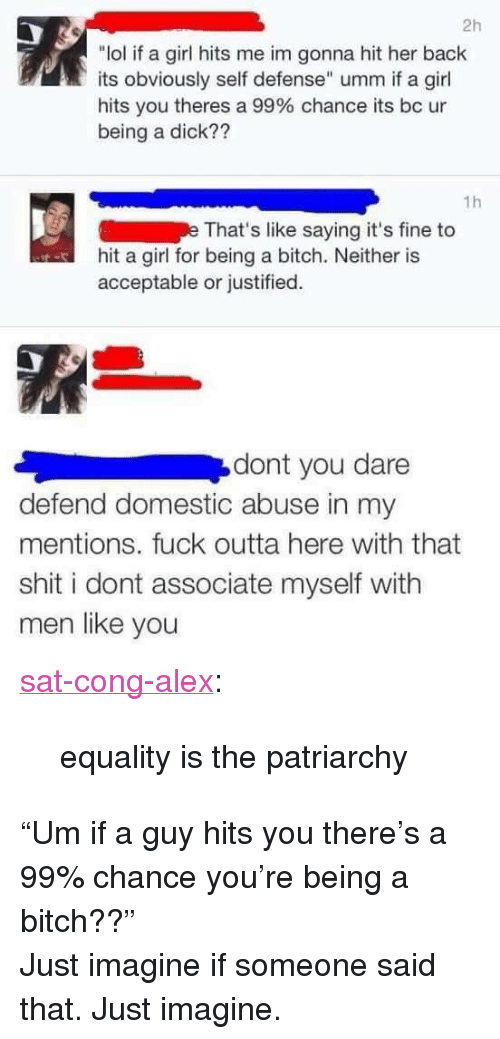 """domestic abuse: 2h  """"lol if a girl hits me im gonna hit her back  its obviously self defense"""" umm if a girl  hits you theres a 99% chance its bc ur  being a dick??  1h  That's like saying it's fine to  hit a girl for being a bitch. Neither is  acceptable or justified.  dont you dare  defend domestic abuse in my  mentions. fuck outta here with that  shit i dont associate myself with  men like you <p><a href=""""https://sat-cong-alex.tumblr.com/post/159938984085/equality-is-the-patriarchy"""" class=""""tumblr_blog"""">sat-cong-alex</a>:</p><blockquote><p>equality is the patriarchy<br/></p></blockquote> <p>""""Um if a guy hits you there's a 99% chance you're being a bitch??""""</p><p>Just imagine if someone said that. Just imagine.</p>"""