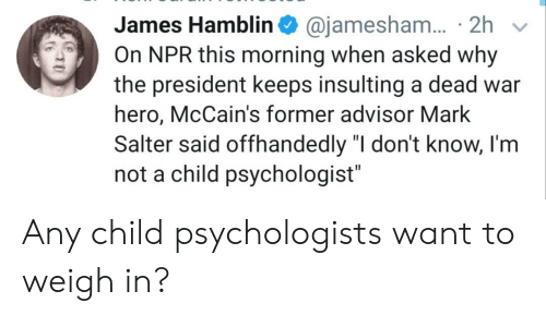 "Insulting: 2h  On NPR this morning when asked why  James Hamblin @jamesham.  the president keeps insulting a dead war  hero, McCain's former advisor Mark  Salter said offhandedly ""I don't know, I'm  not a child psychologist"" Any child psychologists want to weigh in?"
