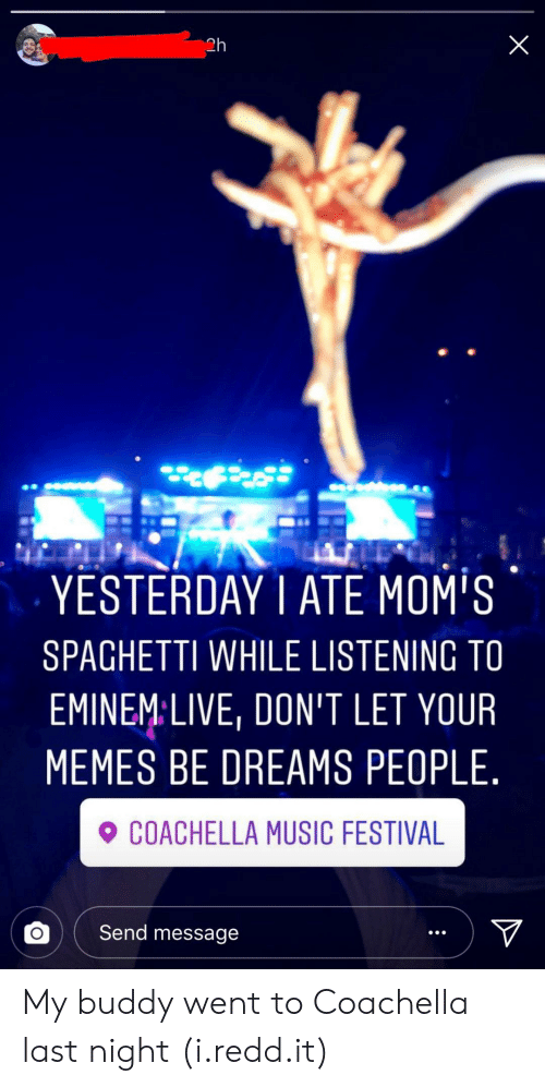 moms spaghetti: 2h  YESTERDAY1 ATE MOM'S  SPAGHETTI WHILE LISTENING TO  EMINEMLIVE, DON'T LET YOUR  MEMES BE DREAMS PEOPLE.  COACHELLA MUSIC FESTIVA  。( Send message My buddy went to Coachella last night (i.redd.it)