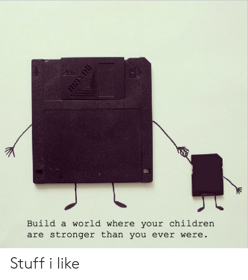 Stuff I: 2HD  Build a world where your children  are stronger than you ever were.  maxell Stuff i like