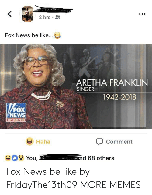 Commenter: 2hrs .  Fox News be like  ARETHA FRANKLIN  SINGER  1942-2018  NEWS  Haha  Comment Fox News be like by FridayThe13th09 MORE MEMES