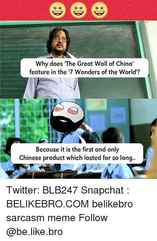 the-great-wall: 2K  Why does The Great Wall of China  feature in the '7 Wonders of the World'?  Because it is the first and only  Chinese product which lasted for so long.. Twitter: BLB247 Snapchat : BELIKEBRO.COM belikebro sarcasm meme Follow @be.like.bro