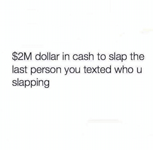 Funny, Who, and You: $2M dollar in cash to slap the  last person you texted who u  slapping