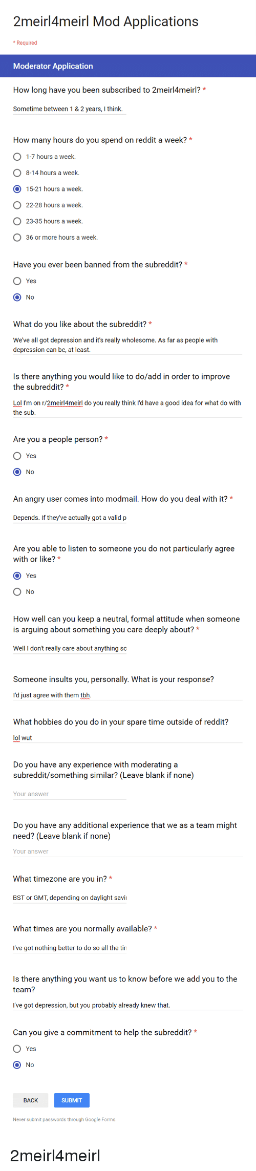 Google, Lol, and Reddit: 2m  eirl4meirl Mod Applications  * Required  Moderator Application  How long have you been subscribed to 2meirl4meirl?*  Sometime between 1&2 years, I think  How many hours do you spend on reddit a week?*  1-7 hours a week.  O 8-14 hours a week.  O 15-21 hours a week.  O 22-28 hours a week.  O 23-35 hours a week.  36 or more hours a week.  Have you ever been banned from the subreddit?*  O Yes  O No  What do you like about the subreddit?*  We've all got depression and it's really wholesome. As far as people with  depression can be, at least.  Is there anything you would like to do/add in order to improvee  the subreddit?*  Lol I'm on r/2meirl4meirl do you really think I'd have a good idea for what do with  the sub  Are you a people person?  Yes  No  An angry user comes into modmail. How do you deal with it? *  Depends. If they've actually got a valid p  Are you able to listen to someone you do not particularly agree  with or like?*  Yes  No  How well can you keep a neutral, formal attitude when someone  is arguing about something you care deeply about?  Well I don't really care about anything so  Someone insults you, personally. What is your response?  I'd just agree with them tbh.  What hobbies do you do in your spare time outside of reddit?  lol wut  Do you have any experience with moderating a  subreddit/something similar? (Leave blank if none)  Your answer  Do you have any additional experience that we as a team might  need? (Leave blank if none)  Your answer  What timezone are you in?*  BST or GMT, depending on daylight savi  What times are you normally available?  I've got nothing better to do so all the tin  Is there anything you want us to know before we add you to the  team?  I've got depression, but you probably already knew that.  Can you give a commitment to help the subreddit?  Yes  O No  BACK  SUBMIT  Never submit passwords through Google Forms. 2meirl4meirl