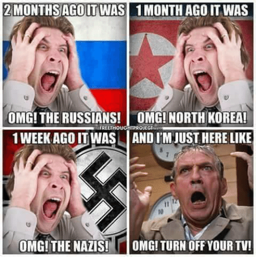 North Korea, Omg, and Korea: 2MONTHSAGOIT WAS  1 MONTH AGOIT WAS  OMG! THE RUSSIANS! OMG! NORTH KOREA!  1 WEEK AGO IT WAS AND I'M JUST HERE LIKE  FREETHOUGHTPROJEGI  10  OMG! THE NAZIS!  OMG! TURN OFF YOUR TV!