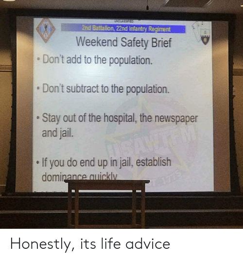 battalion: 2nd Battalion, 22nd Infantry Regiment  Weekend Safety Brief  Don't add to the population.  Don't subtract to the population.  Stay out of the hospital, the newspaper  and jail.  If you do end up in jail, establish  ance quicklv Honestly, its life advice