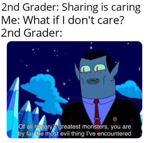 monsters: 2nd Grader: Sharing is caring  Me: What if I don't care?  2nd Grader:  Of all history's greatest monsters, you are  by far the most evil thing I've encountered
