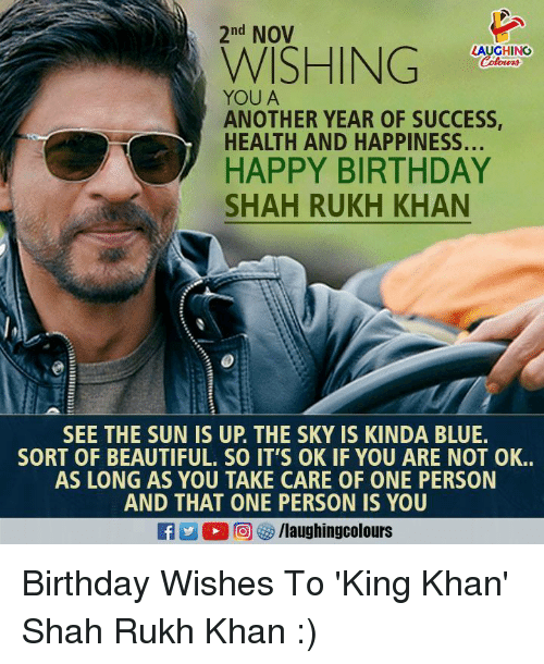 shah rukh khan: 2nd NOV  LAUGHING  WISHIN  YOU A  ANOTHER YEAR OF SUCCESS  HEALTH AND HAPPINESS...  HAPPY BIRTHDAY  SHAH RUKH KHAN  SEE THE SUN IS UP. THE SKY IS KINDA BLUE.  SORT OF BEAUTIFUL. SO IT'S OK IF YOU ARE NOT OK..  AS LONG AS YOU TAKE CARE OF ONE PERSON  AND THAT ONE PERSON IS YOU Birthday Wishes To 'King Khan' Shah Rukh Khan :)