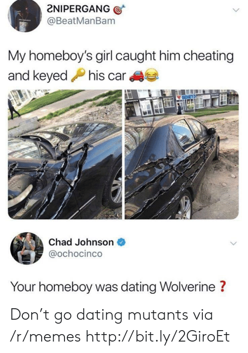 Homeboy: 2NIPERGANG  @BeatManBam  My homeboy's girl caught him cheating  and keyedhis car  Chad Johnson  @ochocinco  Your homeboy was dating Wolverine ? Don't go dating mutants via /r/memes http://bit.ly/2GiroEt