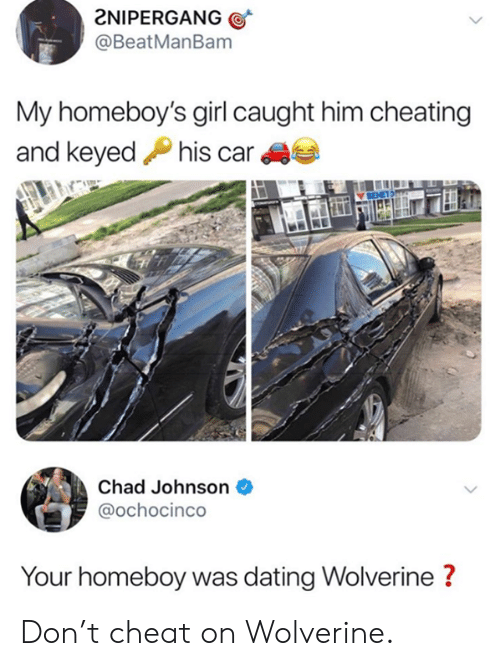 Homeboy: 2NIPERGANG  @BeatManBam  My homeboy's girl caught him cheating  and keyedPhis car  Chad Johnson  @ochocinco  Your homeboy was dating Wolverine? Don't cheat on Wolverine.
