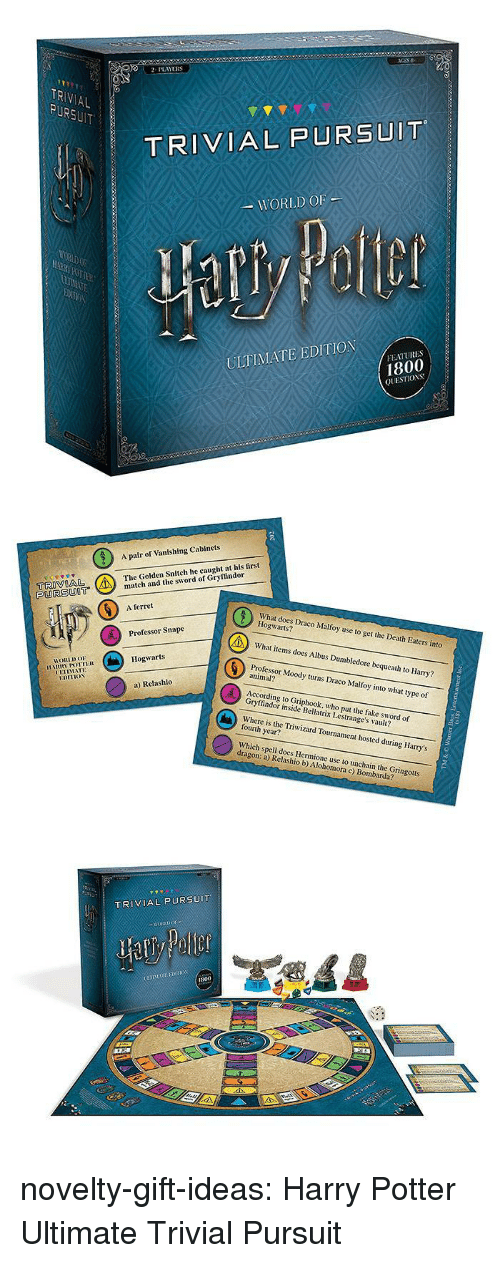 Vanishing: 2PLAYERS  TR  AL  TRIVIAL PURSUIT  WORLD OF  ULTIMATE EDITION  FEATURES  1800  QUESTIOS   A pair of Vanishing Cabinets  The Golden Snitch he caught at his first  tch and the sword of Gryffindor  PURSUOT  6  A ferret  What does Draco Malfoy use to get the Death Eaters into  Hogwarts?  What items does Albus Dumbledore bequeath to Harry?  Professor Moody turns Draco Malfoy into what type of  Professor Snape  Hogwarts  HORLDo  animal?  UETIMATE  a) Relashlo  According to Griphook, who put the fake sword of  Gryffindor inside Bellatrix Lestrange's vault?  Where is the Triwizard Tournament hosted during Harry's  fourth year?  Which spell does Hermione use to unchain the Gringotts  dragon: a) Relashio b) Alohomora c) Bombarda?   TRIVIAL PURSUIT  800 novelty-gift-ideas:  Harry Potter Ultimate Trivial Pursuit