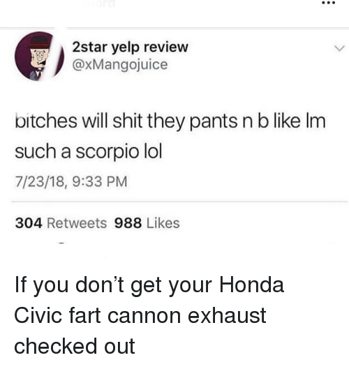 Yelp: 2star yelp review  @xMangojuice  bitches will shit they pants n b like Im  such a scorpio lol  7/23/18, 9:33 PM  304 Retweets 988 Likes If you don't get your Honda Civic fart cannon exhaust checked out