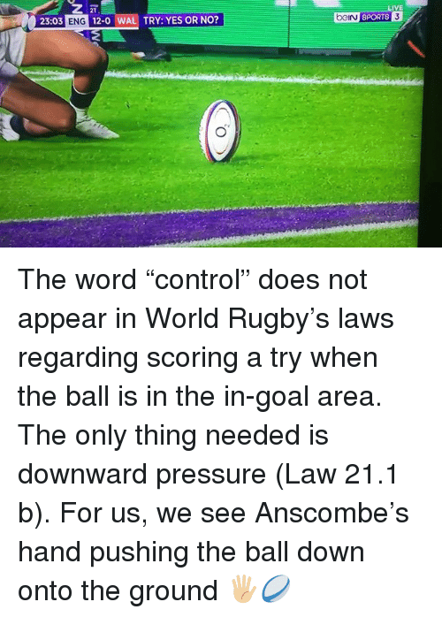 """Pressure, Sports, and Goal: 2T  23:03 ENG 12-0 WAL TRY: YES OR NO?  LIVE  ci sPORTS The word """"control"""" does not appear in World Rugby's laws regarding scoring a try when the ball is in the in-goal area. The only thing needed is downward pressure (Law 21.1 b). For us, we see Anscombe's hand pushing the ball down onto the ground 🖐🏼🏉"""