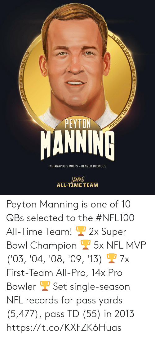 Record: 2x SUPER BOWL CHAMPION 5x NFL MVP (NFL RECORD)  PEYTON  MANNINA  INDIANAPOLIS COLTS · DENVER BRONCOS  ALL-TIME TEAM  QUARTERBACK • 1998-2015 Peyton Manning is one of 10 QBs selected to the #NFL100 All-Time Team!  🏆 2x Super Bowl Champion 🏆 5x NFL MVP ('03, '04, '08, '09, '13) 🏆 7x First-Team All-Pro, 14x Pro Bowler 🏆 Set single-season NFL records for pass yards (5,477), pass TD (55) in 2013 https://t.co/KXFZK6Huas