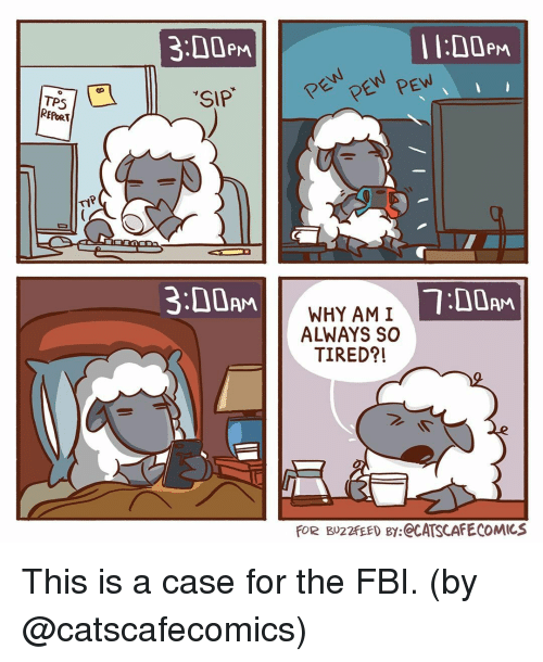 Fbi, Memes, and 🤖: 3:00eM  I l:D0em  SIP  REPORT  3:00AM  7:00AM  WHY AM I  ALWAYS SO  TIRED?!  FOR BU22FEED By:eCATSCAFECOMICS This is a case for the FBI. (by @catscafecomics)