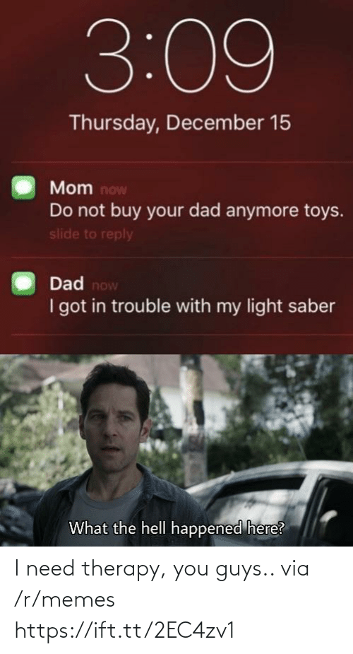 what-the-hell: 3:09  Thursday, December 15  Mom now  Do not buy your dad anymore toys.  slide to reply  Dad now  I got in trouble with my light saber  What the hell happened here? I need therapy, you guys.. via /r/memes https://ift.tt/2EC4zv1