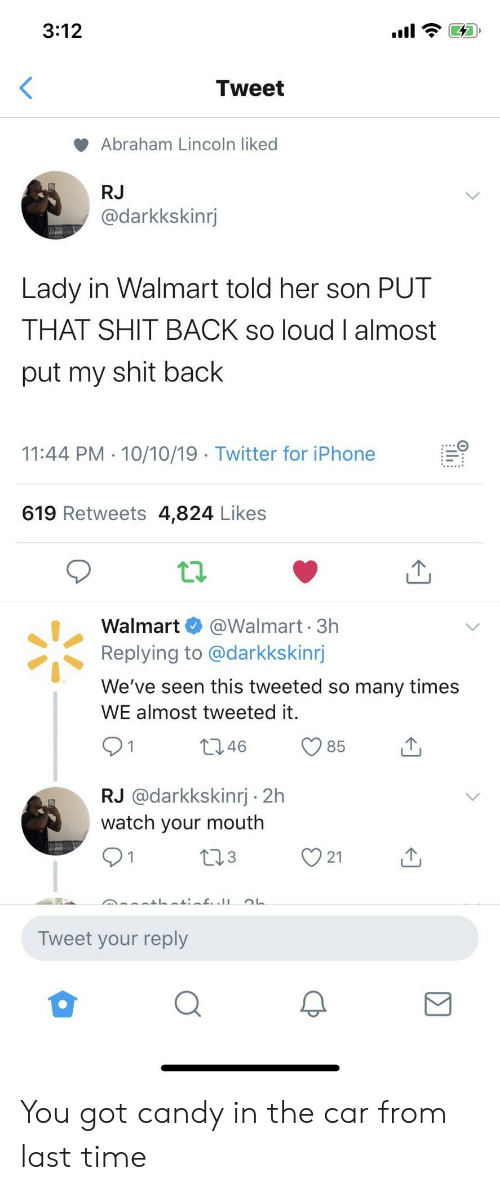 son: 3:12  Tweet  Abraham Lincoln liked  RJ  @darkkskinrj  Lady in Walmart told her son PUT  THAT SHIT BACK so loud I almost  put my shit back  11:44 PM 10/10/19 Twitter for iPhone  619 Retweets 4,824 Likes  @Walmart 3h  Replying to @darkkskinrj  Walmart  We've seen this tweeted so many times  WE almost tweeted it.  t2.46  85  RJ @darkkskinrj 2h  watch your mouth  L23  21  Tweet your reply You got candy in the car from last time