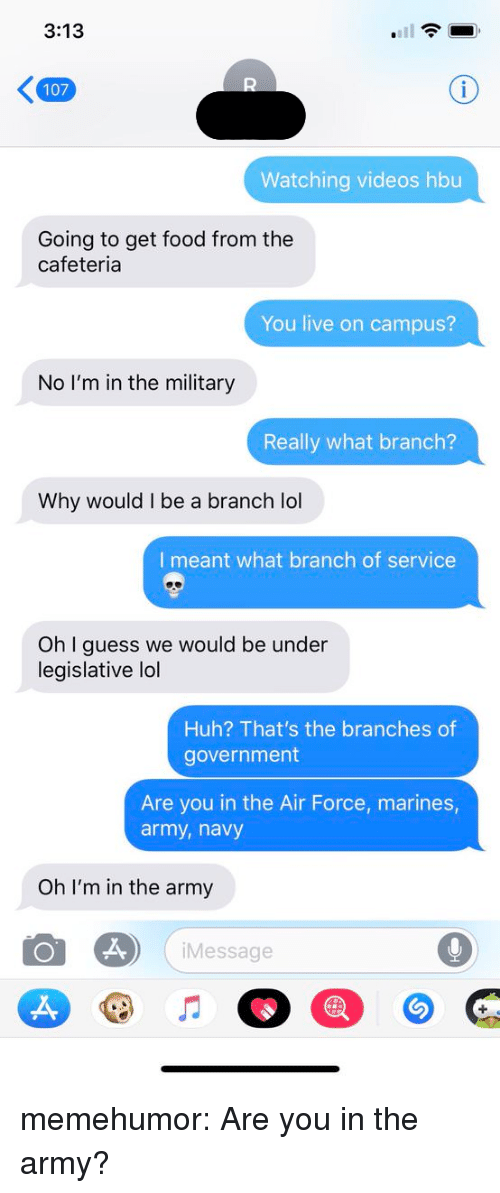 Food, Huh, and Lol: 3:13  107  Watching videos hbu  Going to get food from the  cafeteria  You live on campus?  No I'm in the military  Really what branch?  Why would I be a branch lol  I meant what branch of service  Oh I guess we would be under  legislative lol  Huh? That's the branches of  government  Are you in the Air Force, marines  army, navy  Oh I'm in the army  Message  2, memehumor:  Are you in the army?