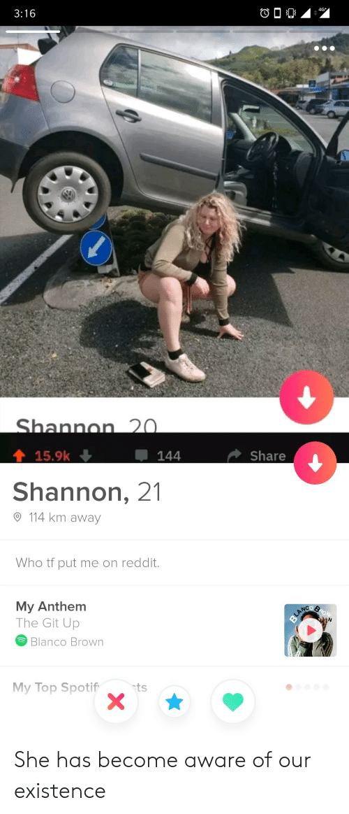 Reddit, Git, and Who: 3:16  4G  Shannon 20.  15.9k  144  Share  Shannon, 21  114 km away  Who tf put me on reddit.  My Anthem  The Git Up  ROW  BLANCO  Blanco Brown  My Top Spotif  ts She has become aware of our existence
