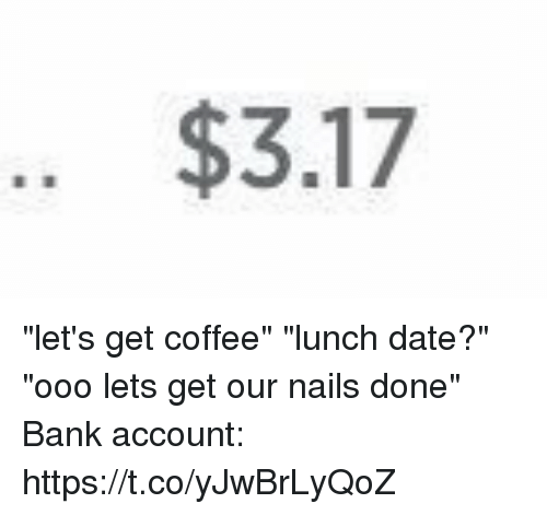 "Ooo ~: .. $3.17 ""let's get coffee"" ""lunch date?"" ""ooo lets get our nails done"" Bank account: https://t.co/yJwBrLyQoZ"