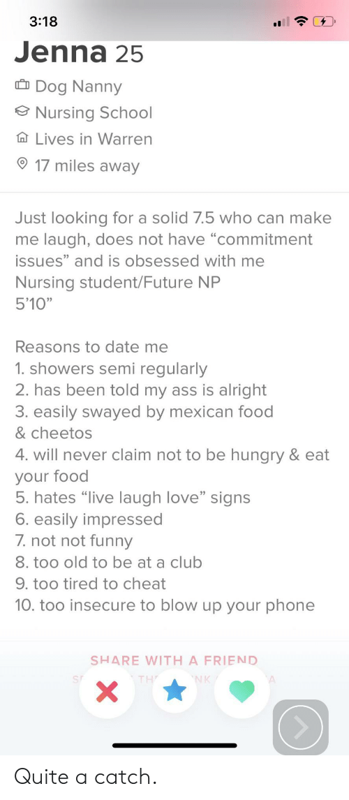 "Nursing: 3:18  Jenna 25  Dog Nanny  Nursing School  Ta Lives in Warren  17 miles away  Just looking for a solid 7.5 who can make  me laugh, does not have ""commitment  issues"" and is obsessed with me  Nursing student/Future NP  5'10""  Reasons to date me  1. showers semi regularly  2. has been told my ass is alright  3. easily swayed by mexican food  & cheetos  4. will never claim not to be hungry & eat  your food  5. hates ""live laugh love"" signs  6. easily impressed  7.not not funeny  8. too old to be at a club  9. too tired to cheat  10. too insecure to blow up your phone  SHARE WITH A FRIEND  NK  X Quite a catch."