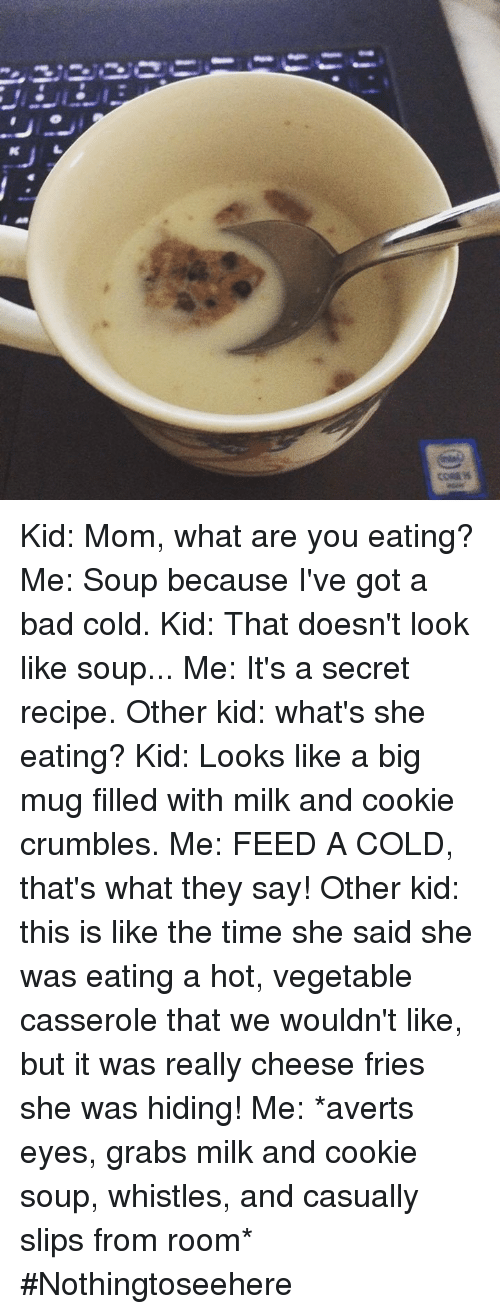avert: 3..2ーーーーーーーーーー  CORE Kid: Mom, what are you eating? Me: Soup because I've got a bad cold. Kid: That doesn't look like soup... Me: It's a secret recipe. Other kid: what's she eating?  Kid: Looks like a big mug filled with milk and cookie crumbles. Me: FEED A COLD, that's what they say!  Other kid: this is like the time she said she was eating a hot, vegetable casserole that we wouldn't like, but it was really cheese fries she was hiding!  Me: *averts eyes, grabs milk and cookie soup, whistles, and casually slips from room* #Nothingtoseehere