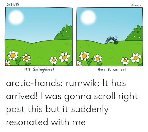 Springtime: 3/21/15  Rumuik  It's Springtime!  Here it comes arctic-hands:  rumwik:  It has arrived!   I was gonna scroll right past this but it suddenly resonated with me