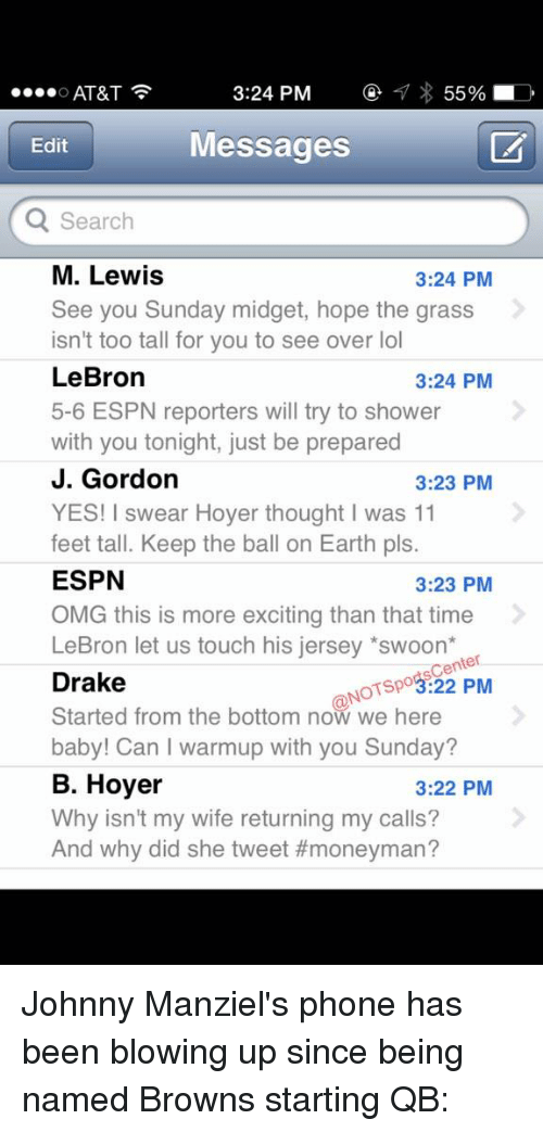 More Excited Than: 3:24 PM  55%  D  O AT&T  Messages  Edit  Q Search  M. Lewis  3:24 PM  See you Sunday midget, hope the grass  isn't too tall for you to see over lol  LeBron  3:24 PM  5-6 ESPN reporters will try to shower  with you tonight, just be prepared  J. Gordon  3:23 PM  YES! I swear Hoyer thought I was 11  feet tall. Keep the ball on Earth pls.  ESPN  3:23 PM  OMG this is more exciting than that time  LeBron let us touch his jersey *swoon  Center  Drake  NOTspo3:22 PM  Started from the bottom now we here  baby! Can warmup with you Sunday?  B. Hoyer  3:22 PM  Why isn't my wife returning my calls?  And why did she tweet Johnny Manziel's phone has been blowing up since being named Browns starting QB: