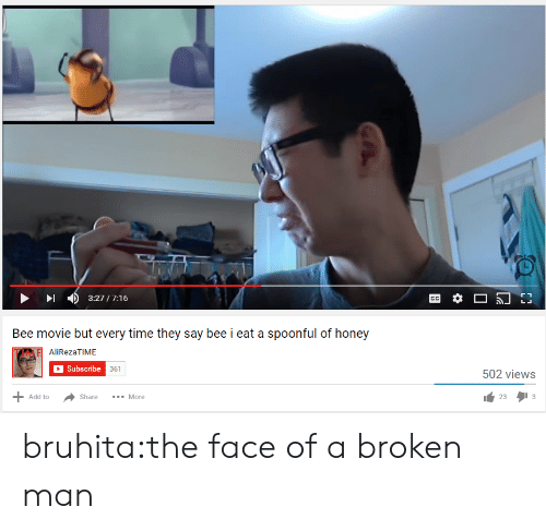 Spoonful: 3:27/7:16  Bee movie but every time they say bee i eat a spoonful of honey  AliRezaTIME  Subscribe  361  502 views  233  Add to  Share More bruhita:the face of a broken man