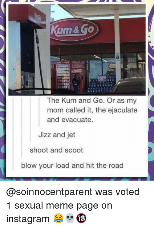 jizz: 3.29  The Kum and Go. Or as my  mom called it, the ejaculate  and evacuate.  Jizz and jet  shoot and scoot  blow your load and hit the road @soinnocentparent was voted 1 sexual meme page on instagram 😂💀🔞