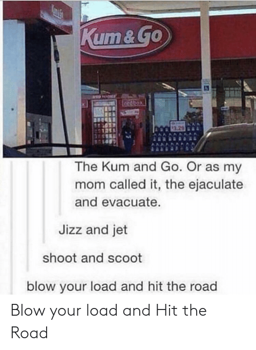 jizz: 3.29  The Kum and Go. Or as my  mom called it, the ejaculate  and evacuate  Jizz and jet  shoot and scoot  blow your load and hit the road Blow your load and Hit the Road