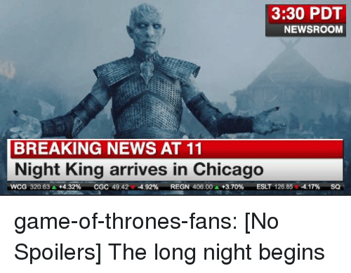 Chicago, Game of Thrones, and News: 3:30 PDT  NEWSROOM  BREAKING NEWS AT 11  Night King arrives in Chicago  wCG 320.63A +4.32%  CGC 49.42,-4.92%  REGN 40600 A +3.70%  ESLT 126.85,-4.17%  SQ game-of-thrones-fans:  [No Spoilers] The long night begins