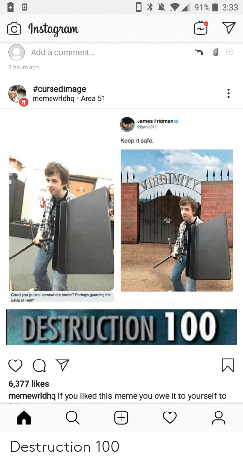 Instagram, Meme, and Hell: 3:33  91%  Instagram  Add a comment...  3 hours ago  #cursedimage  memewrldhq Area 51  #  James Fridman  @fjamie013  Keep it safe.  MHISTRITY  Could you put me somewhere cooler? Perhaps guarding the  aates of Hell?  DESTRUCTION 100  6,377 likes  memewrldhq If you liked this meme you owe it to yourself to Destruction 100