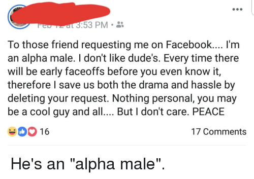 Facebook, Cool, and Time: 3:53 PM  To those friend requesting me on Facebook.... I'm  an alpha male. I dont like dude's. Every time there  will be early faceoffs before you even know it,  therefore l save us both the drama and hassle by  deleting your request. Nothing personal, you may  be a cool guy and all... But I don't care. PEACE  3 16  17 Comments