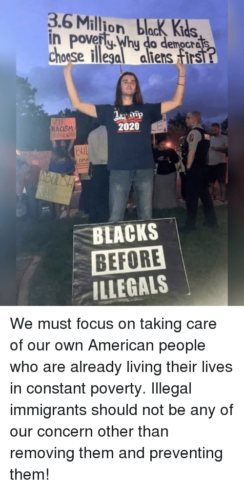Memes, Racism, and Aliens: 3.6 Million blck Kids  in pove  Choose illega aliens firs  RACISM  2020  AUI  BLACKS  BEFORE  ILLEGALS We must focus on taking care of our own American people who are already living their lives in constant poverty. Illegal immigrants should not be any of our concern other than removing them and preventing them!