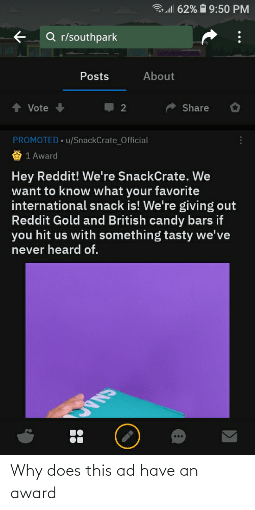 Toms: 3 all 62% i 9:50 PM  Q r/southpark  TOM'S RHINOPLASTY  About  Posts  4 Vote  Share  2  PROMOTED • u/SnackCrate_Official  1 Award  Hey Reddit! We're SnackCrate. We  want to know what your favorite  international snack is! We're giving out  Reddit Gold and British candy bars if  you hit us with something tasty we've  never heard of. Why does this ad have an award