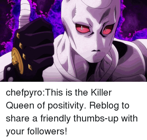 the killer: 3 chefpyro:This is the Killer Queen of positivity. Reblog to share a friendly thumbs-up with your followers!