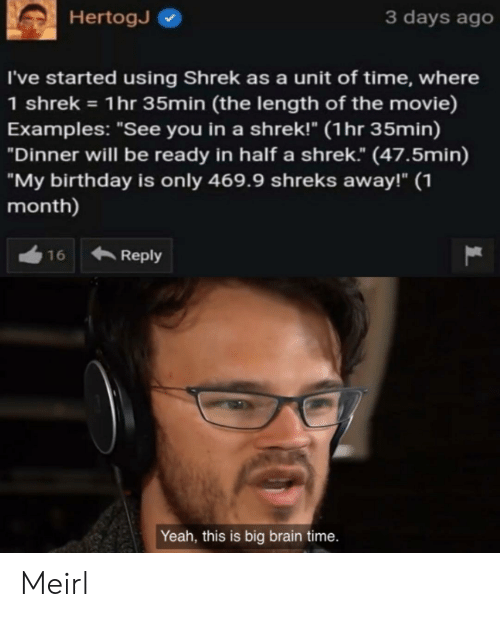 "Shreks: 3 days ago  HertogJ  I've started using Shrek as a unit of time, where  1 shrek 1hr 35min (the length of the movie)  Examples: ""See you in a shrek!"" (1hr 35min)  ""Dinner will be ready in half a shrek."" (47.5min)  ""My birthday is only 469.9 shreks away!"" 1  month)  Reply  16  Yeah, this is big brain time. Meirl"